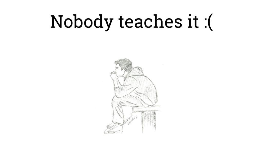 Nobody teaches it :(