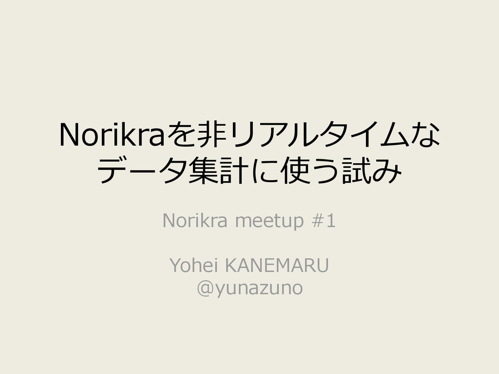 Norikraを非リアルタイムな データ集計に使う試み Norikra meetup #1 Y...