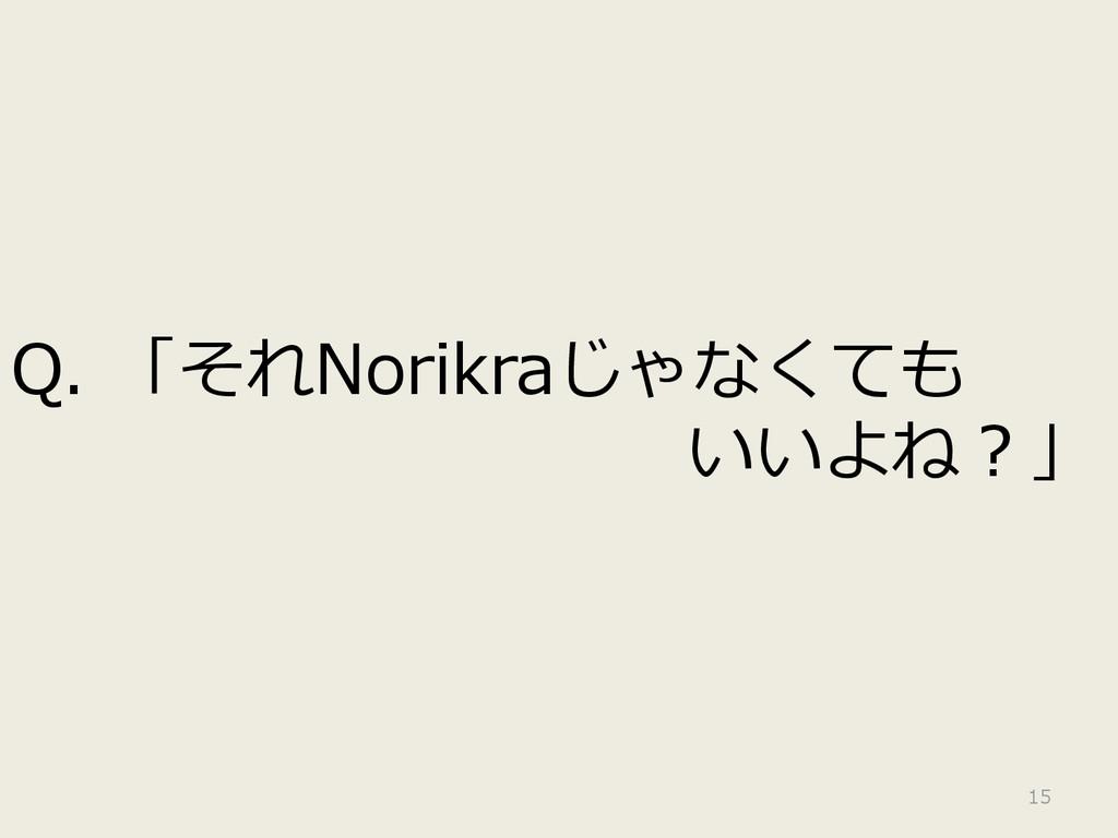 Q. 「それNorikraじゃなくても いいよね?」 15