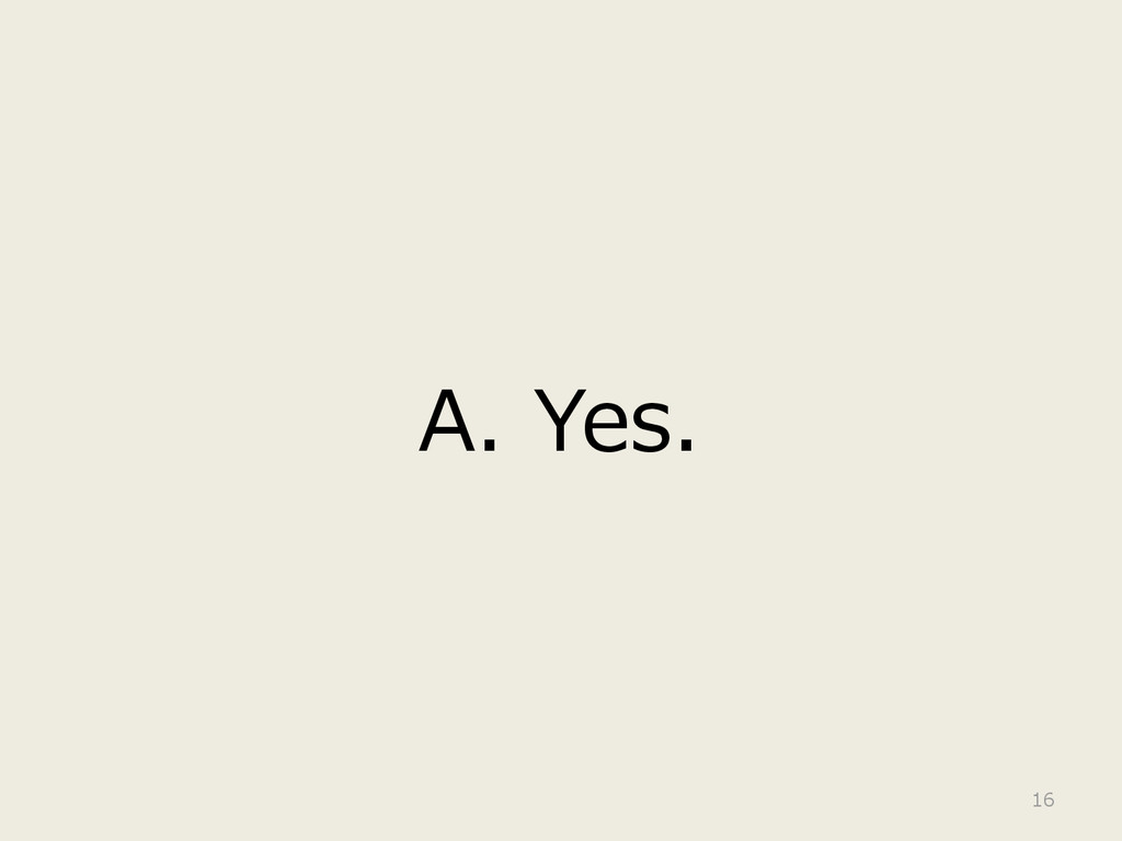 A. Yes. 16