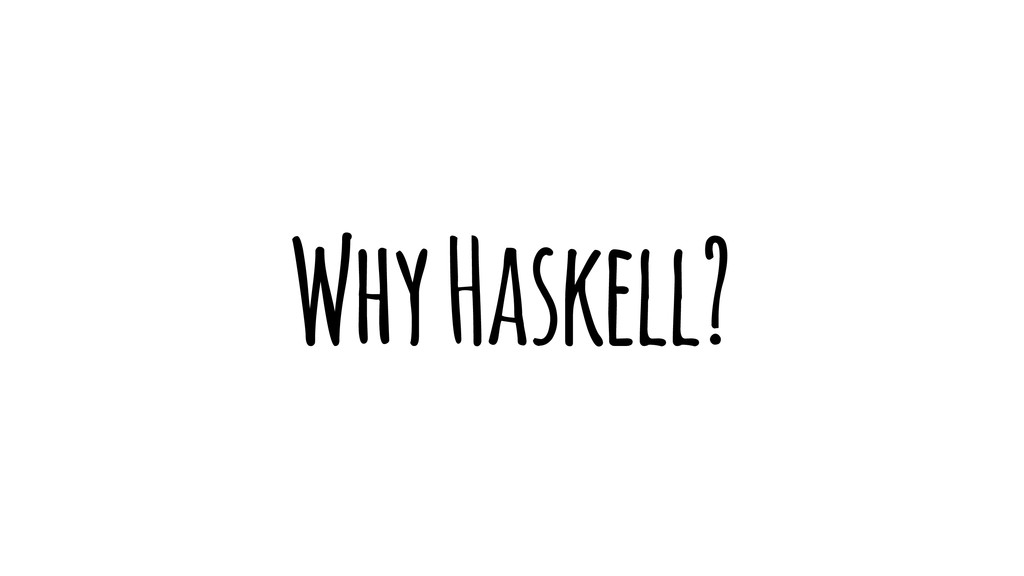 Why Haskell?