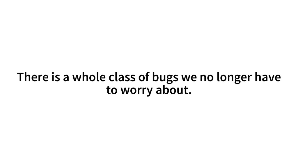 There is a whole class of bugs we no longer hav...