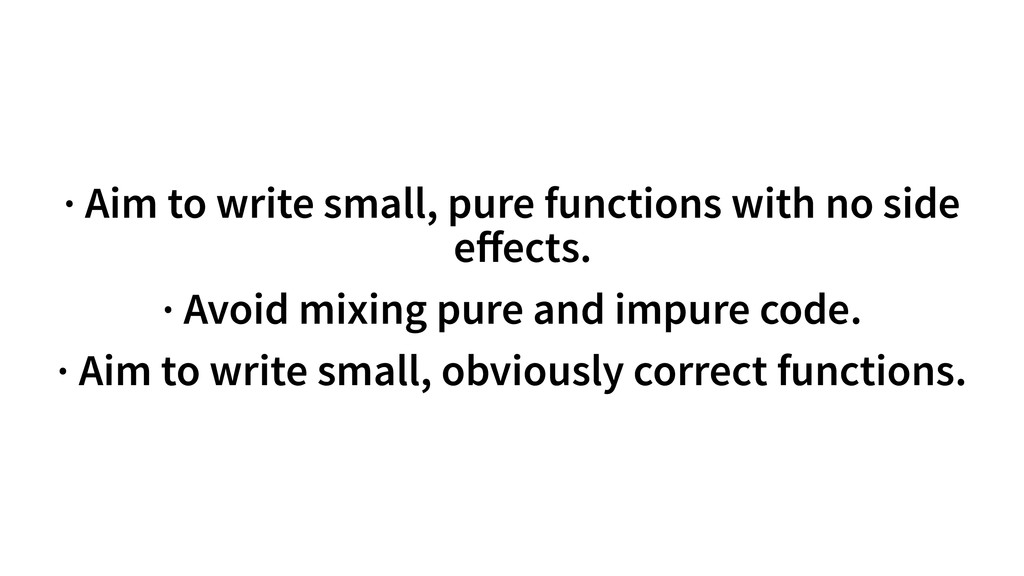 · Aim to write small, pure functions with no si...