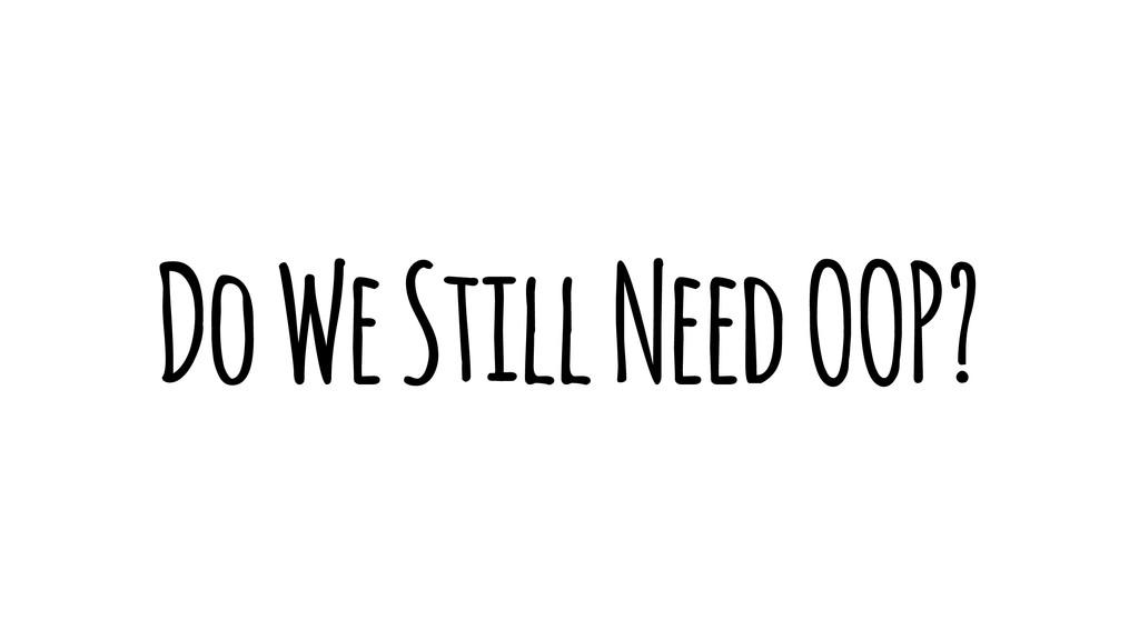 Do We Still Need OOP?