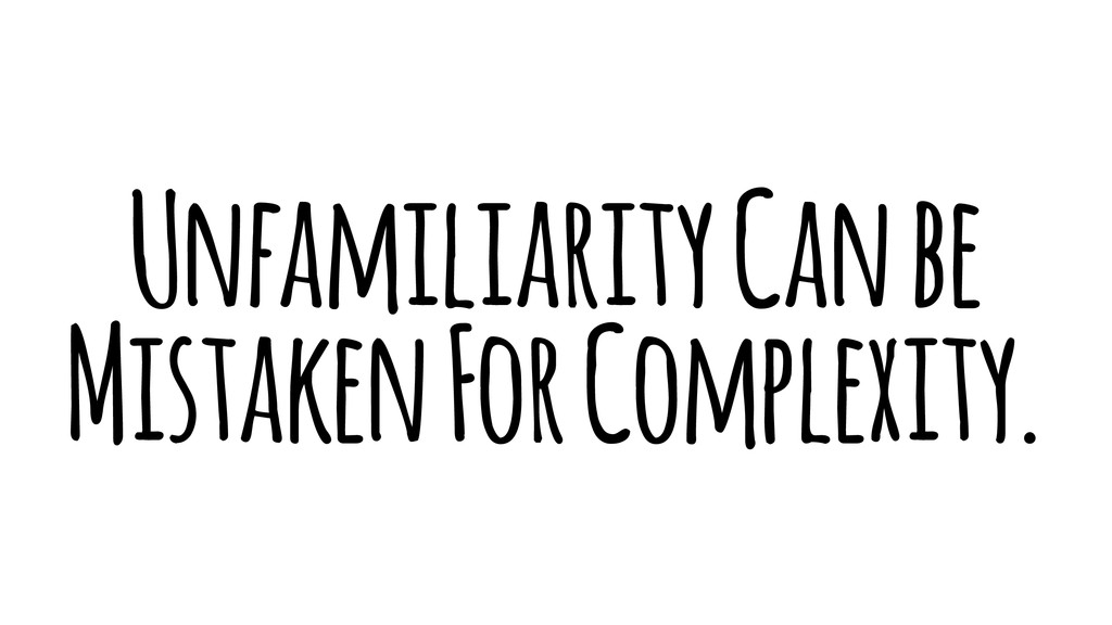 Unfamiliarity Can be Mistaken For Complexity.