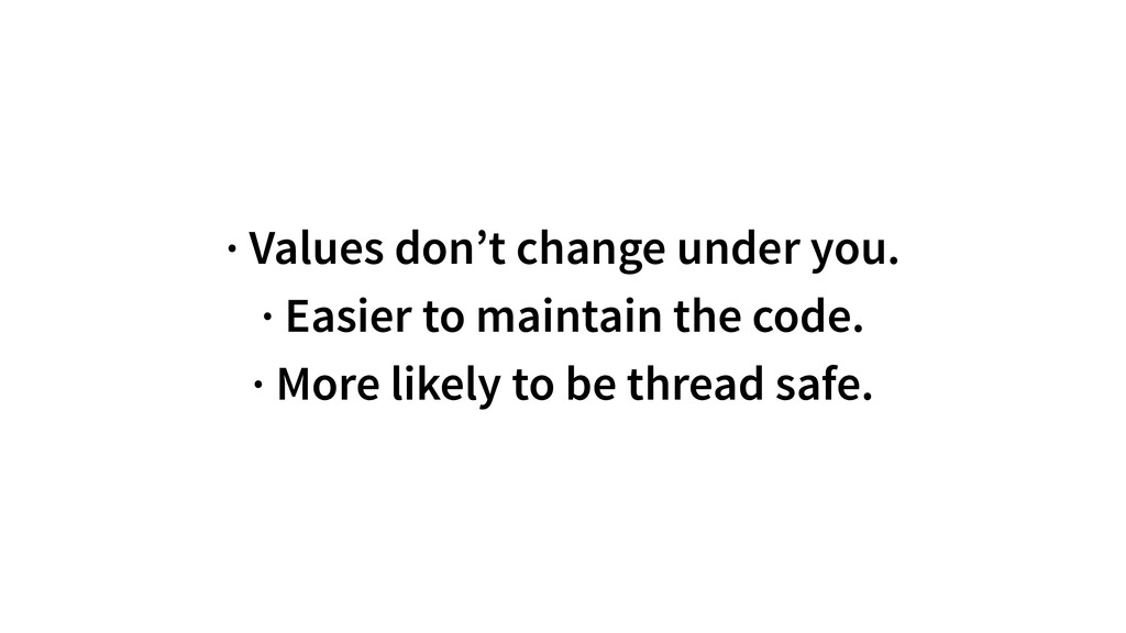 · Values don't change under you. · Easier to ma...