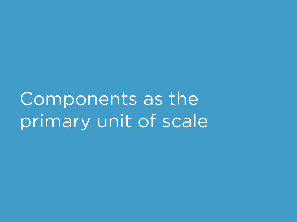 Components as the primary unit of scale