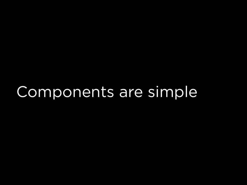 Components are simple