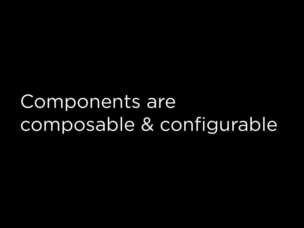 Components are composable & configurable