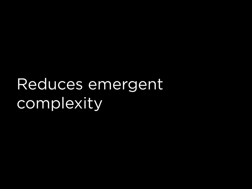 Reduces emergent complexity