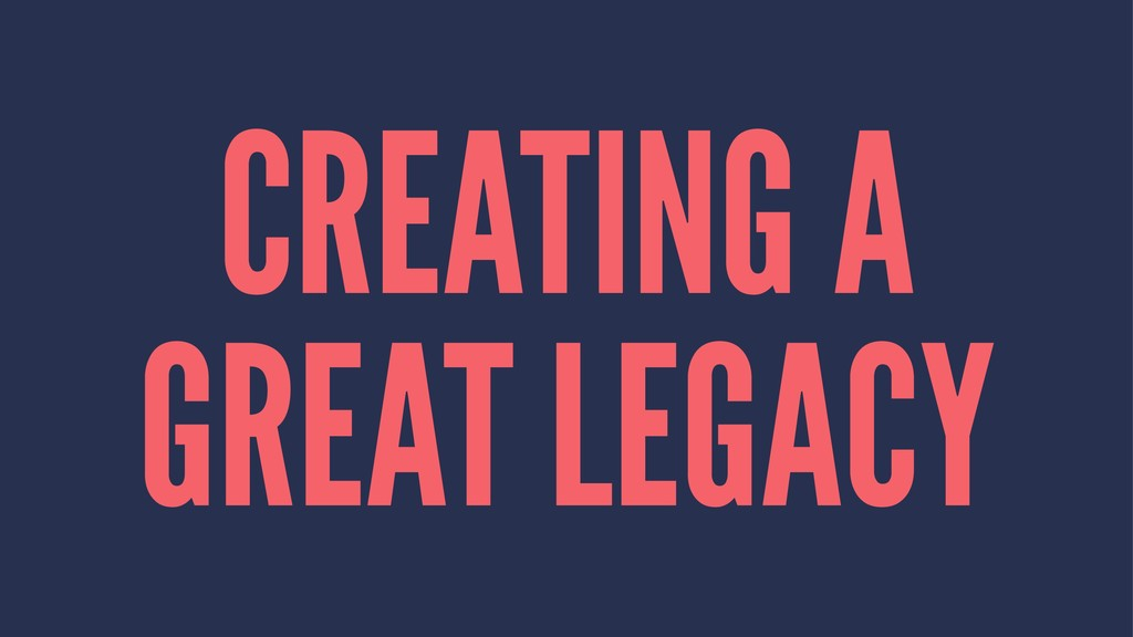 CREATING A GREAT LEGACY