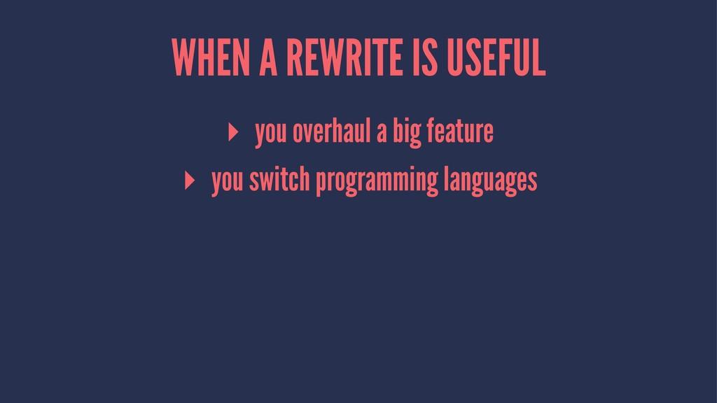 WHEN A REWRITE IS USEFUL ▸ you overhaul a big f...