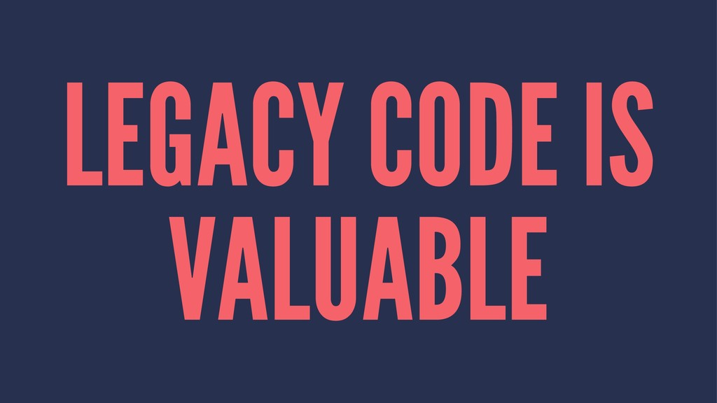 LEGACY CODE IS VALUABLE