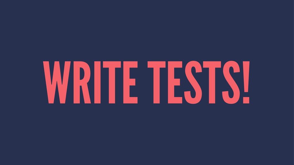 WRITE TESTS!
