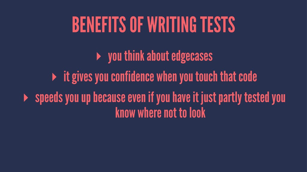 BENEFITS OF WRITING TESTS ▸ you think about edg...