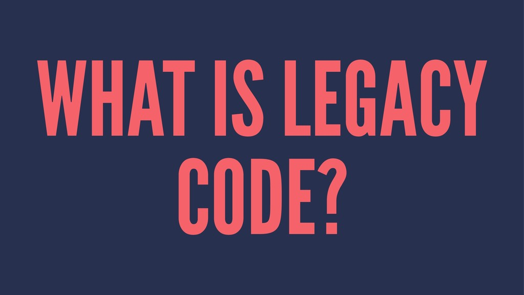 WHAT IS LEGACY CODE?