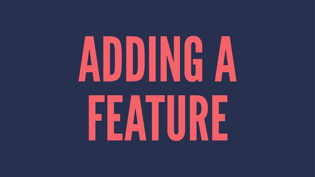 ADDING A FEATURE