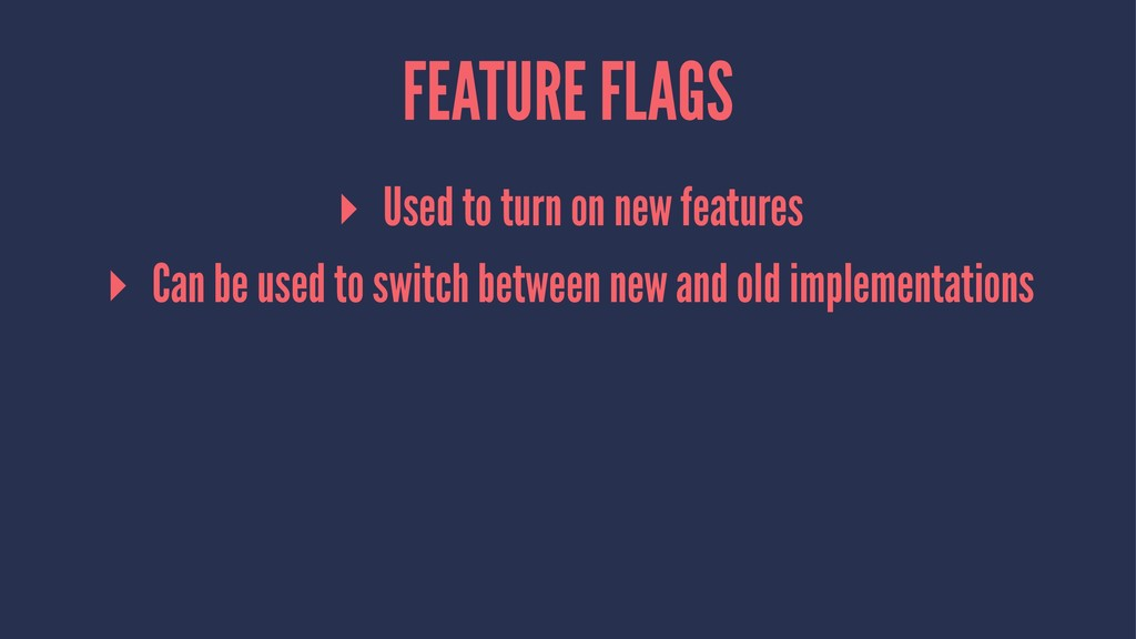 FEATURE FLAGS ▸ Used to turn on new features ▸ ...