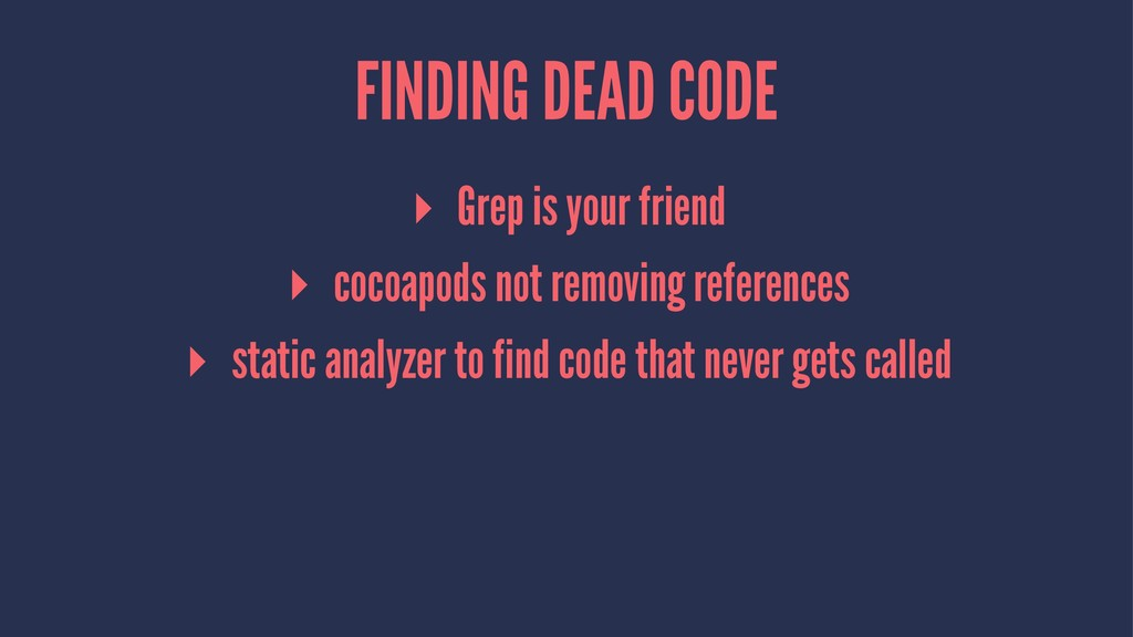 FINDING DEAD CODE ▸ Grep is your friend ▸ cocoa...