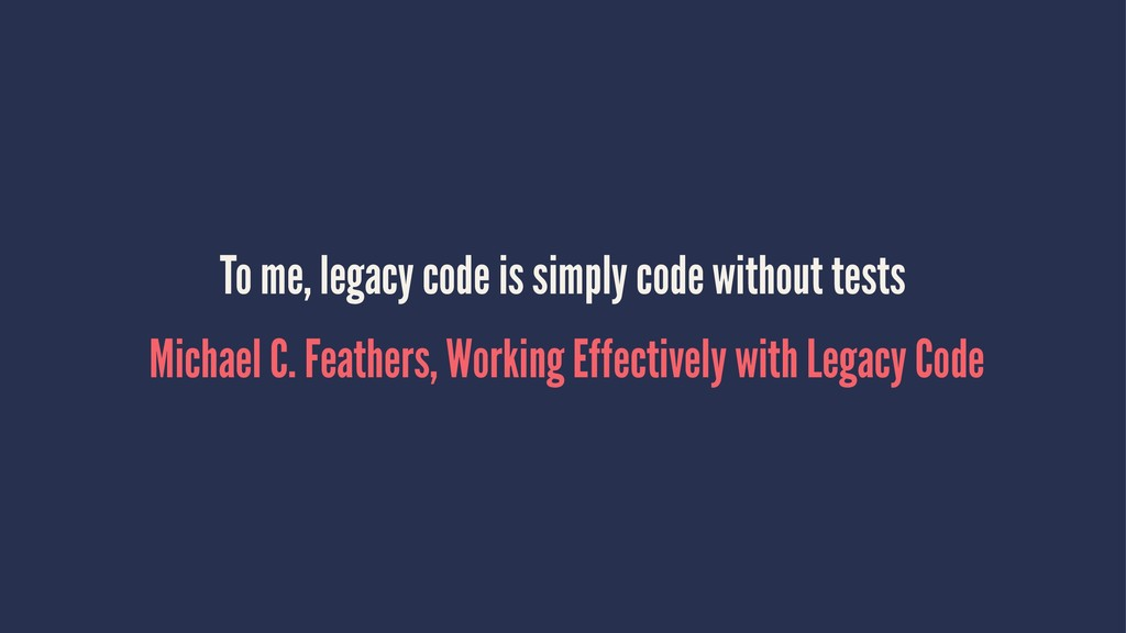 To me, legacy code is simply code without tests...