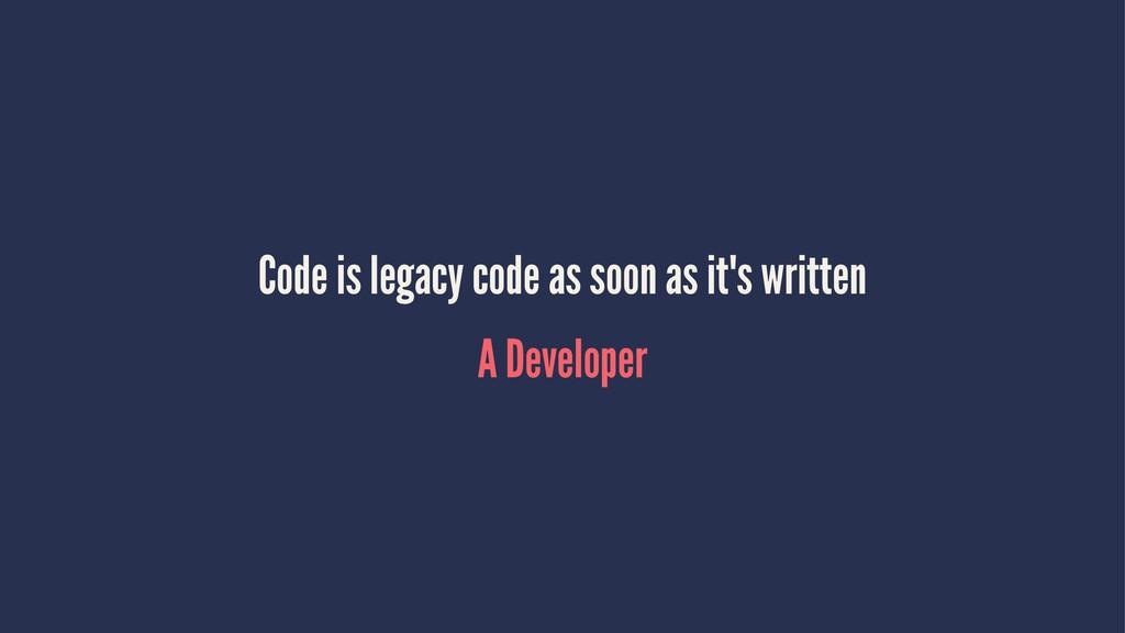 Code is legacy code as soon as it's written A D...