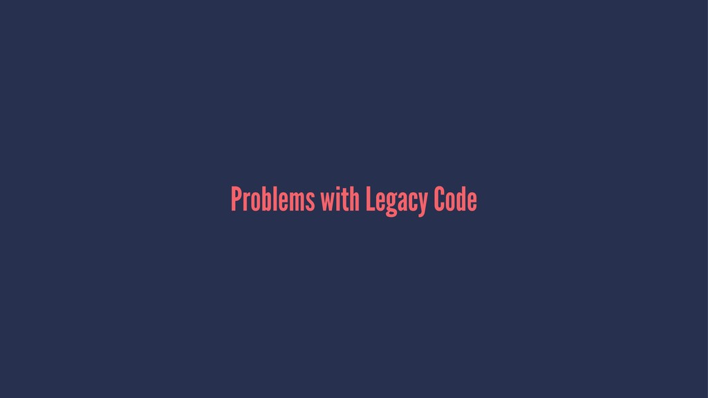 Problems with Legacy Code