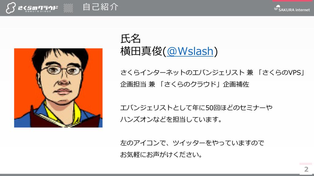 2 自己紹介 2 氏名 横田真俊(@Wslash) さくらインターネットのエバンジェリスト 兼...
