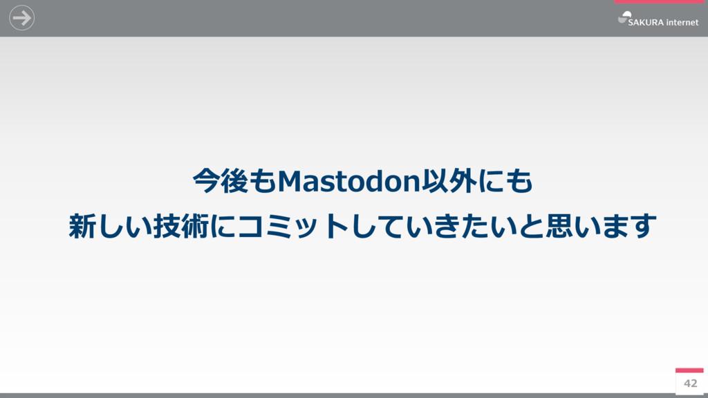 42 今後もMastodon以外にも 新しい技術にコミットしていきたいと思います 42