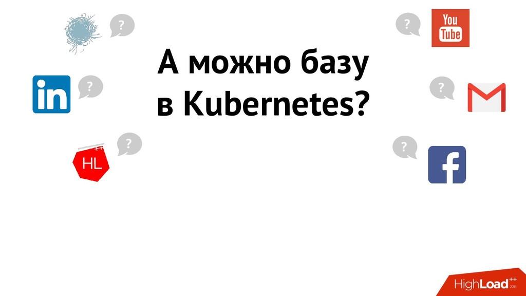 А можно базу в Kubernetes? ? ? ? ? ? ?