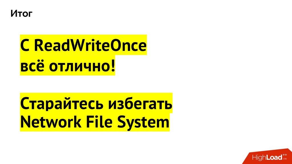 Итог С ReadWriteOnce всё отлично! Старайтесь из...