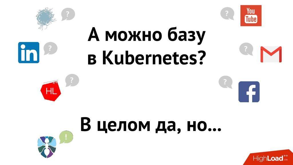 А можно базу в Kubernetes? ? ? ? ? ? ? В целом ...