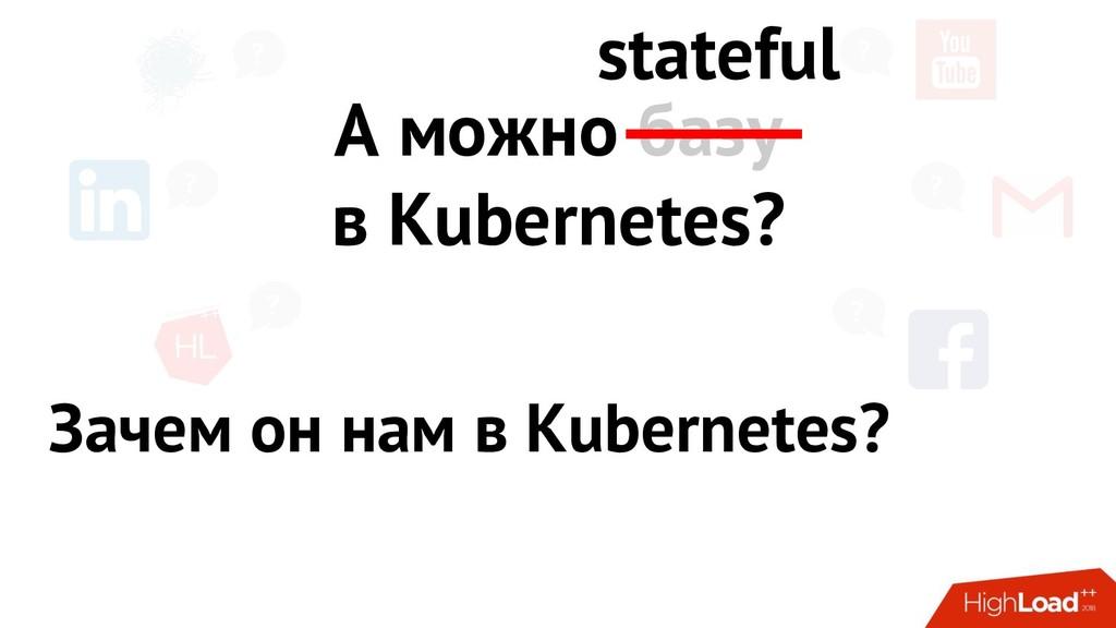 ? ? ? ? ? ? А можно базу в Kubernetes? stateful...