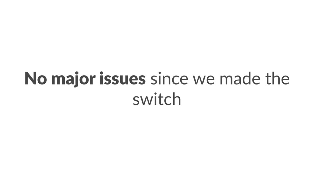 No major issues since we made the switch