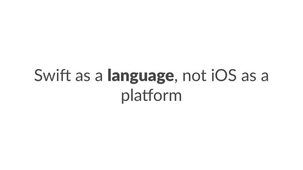 Swi$ as a language, not iOS as a pla/orm