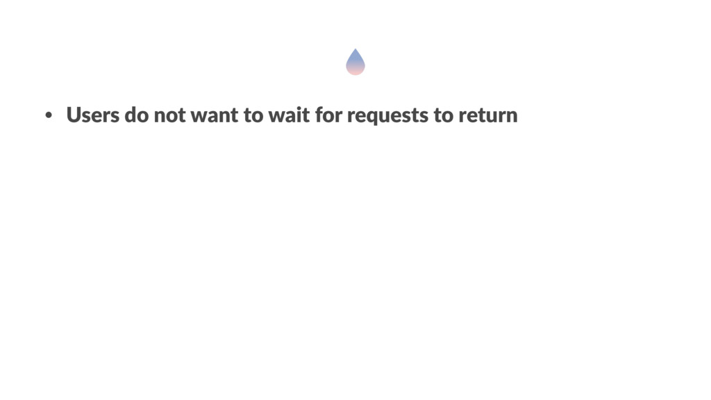 • Users do not want to wait for requests to ret...