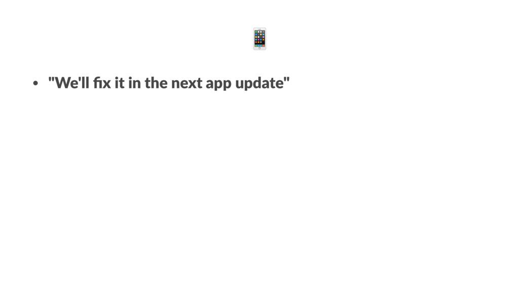 "! • ""We'll fix it in the next app update"""