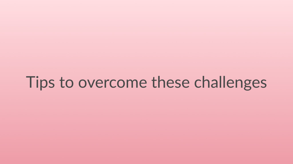 Tips to overcome these challenges