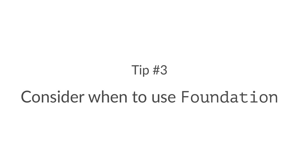 Tip #3 Consider when to use Foundation