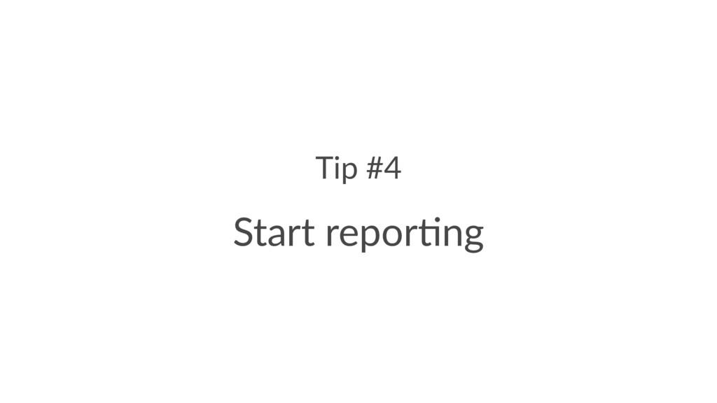 Tip #4 Start repor)ng