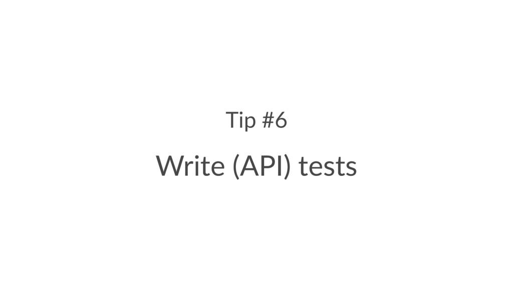 Tip #6 Write (API) tests