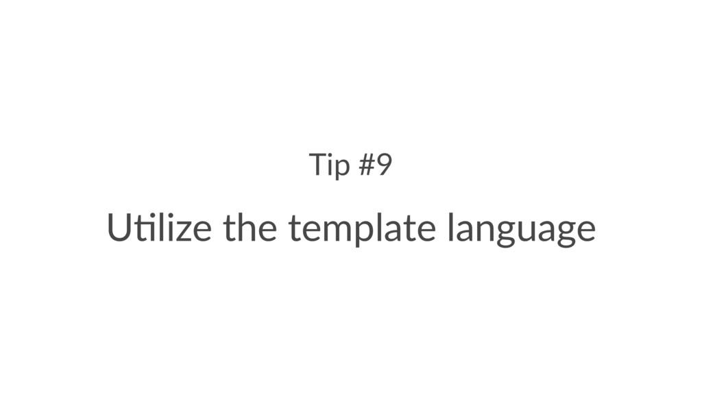 "Tip #9 U""lize the template language"