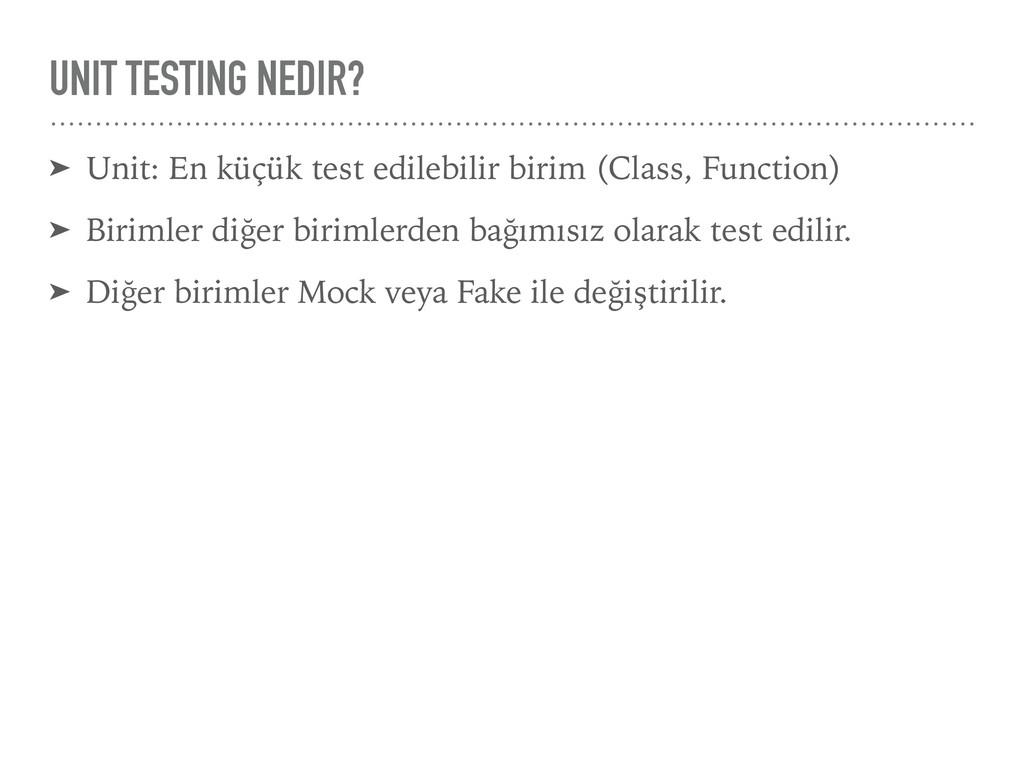 UNIT TESTING NEDIR? ➤ Unit: En küçük test edile...