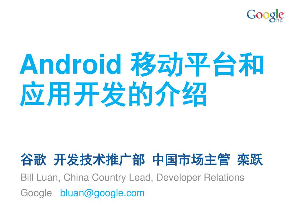 Android 移动平台和 应用开发的介绍 谷歌 开发技术推广部 中国市场主管 栾跃 Bill...