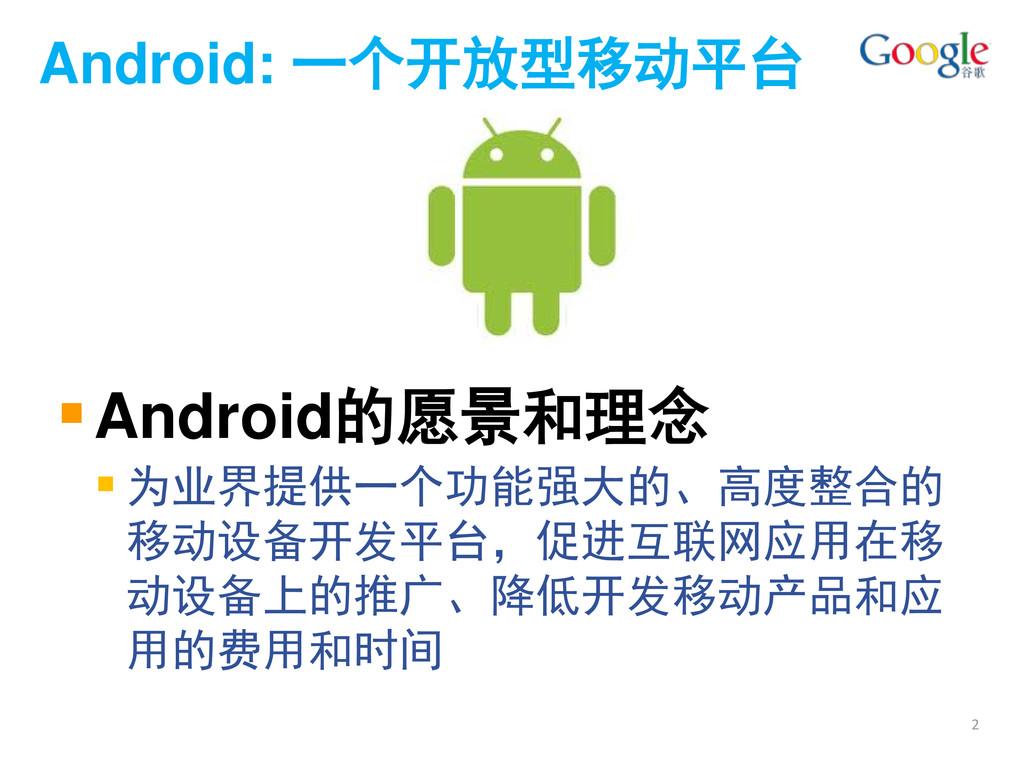 Android: 一个开放型移动平台 Android的愿景和理念  为业界提供一个功能强大...
