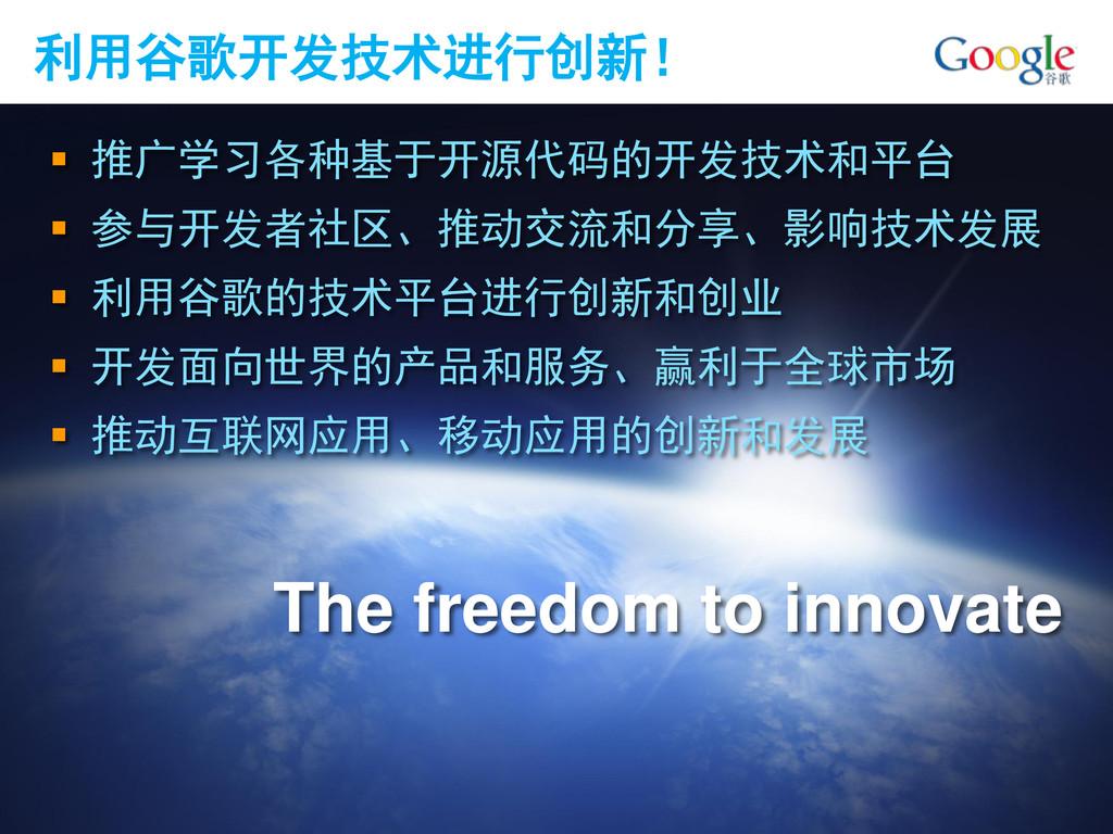 利用谷歌开发技术进行创新!  推广学习各种基于开源代码的开发技术和平台  参与开发者社区、...