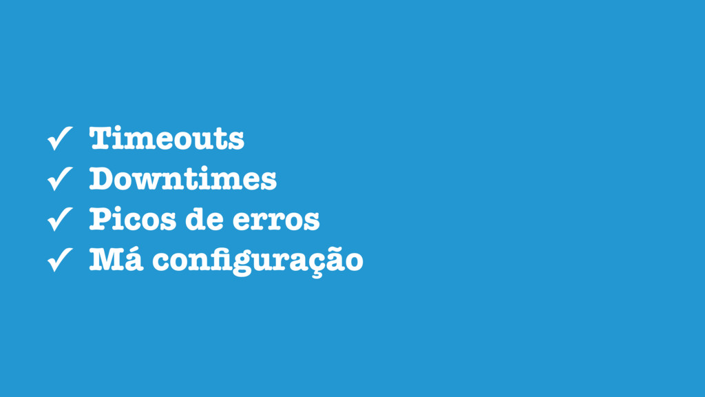 ✓ Timeouts ✓ Downtimes ✓ Picos de erros ✓ Má co...