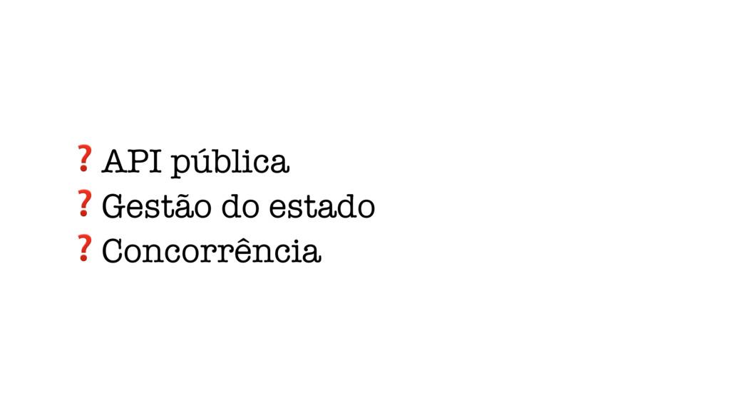 ❓API pública ❓Gestão do estado ❓Concorrência