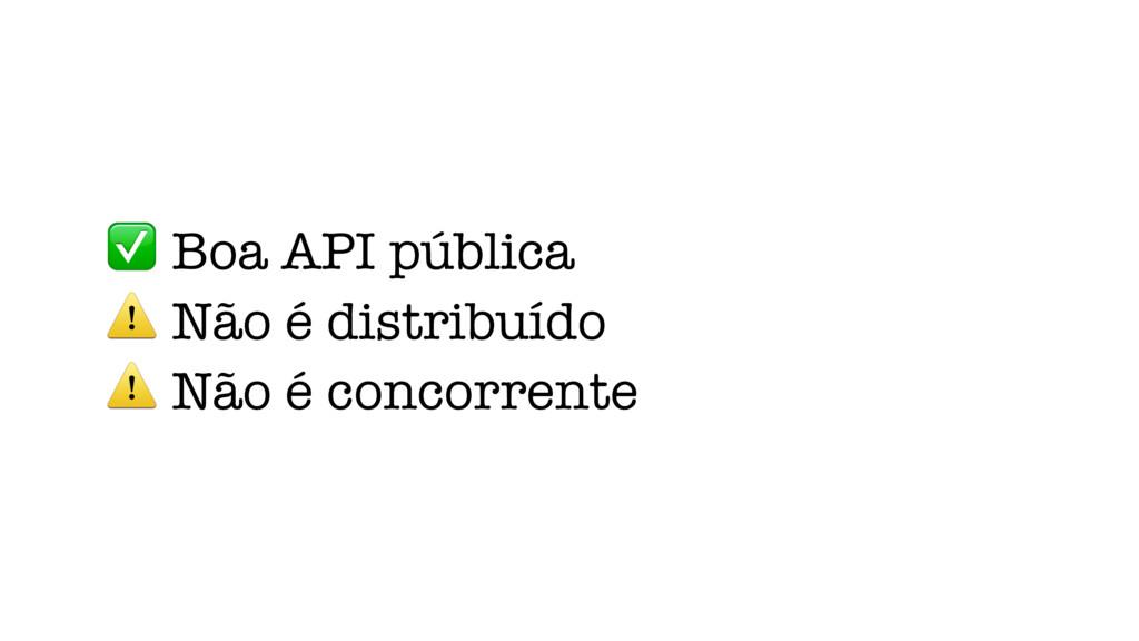 ✅ Boa API pública ⚠ Não é distribuído ⚠ Não é c...