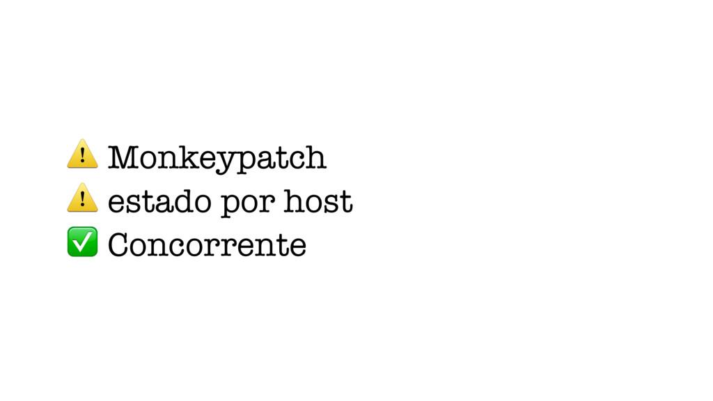 ⚠ Monkeypatch ⚠ estado por host ✅ Concorrente