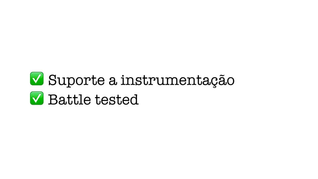 ✅ Suporte a instrumentação ✅ Battle tested